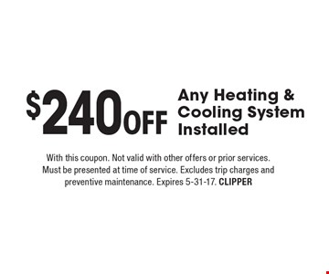 $240 Off Any Heating & Cooling System Installed. With this coupon. Not valid with other offers or prior services. Must be presented at time of service. Excludes trip charges and preventive maintenance. Expires 5-31-17. CLIPPER
