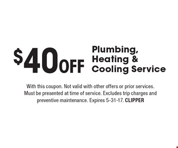 $40 Off Plumbing, Heating & Cooling Service. With this coupon. Not valid with other offers or prior services. Must be presented at time of service. Excludes trip charges and preventive maintenance. Expires 5-31-17. CLIPPER