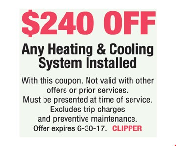 $240 off Any Heating & Cooling System Installed. With this coupon. Not valid with other offers or prior services. Must be presented at time of service. Excludes trip charges and preventive maintenance. Offer expires 6-30-17. CLIPPER