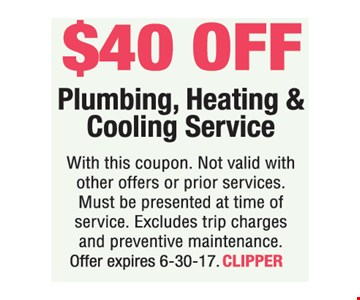 $40 off Plumbing, Heating & Cooling Service. With this coupon. Not valid with other offers or prior services. Must be presented at time of service. Excludes trip charges and preventive maintenance. Offer expires 6-30-17. CLIPPER