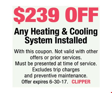 $239 off Any Heating & Cooling System Installed. With this coupon. Not valid with other offers or prior services. Must be presented at time of service. Excludes trip charges and preventive maintenance. Offer expires 6-30-17. CLIPPER