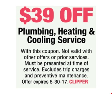 $39 off Plumbing, Heating & Cooling Service. With this coupon. Not valid with other offers or prior services. Must be presented at time of service. Excludes trip charges and preventive maintenance. Offer expires 6-30-17. CLIPPER