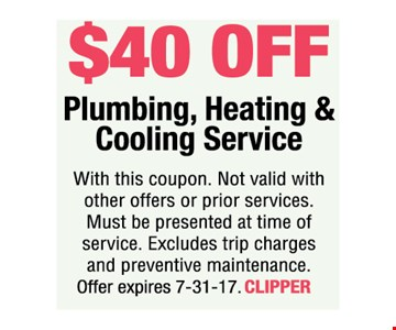 $40 Off Plumbing, Heating & Cooling Service. With this coupon. Not valid with other offers or prior services. Must be presented at time of service. Excludes trip charges and preventive maintenance. Offer expires 7-31-17. CLIPPER