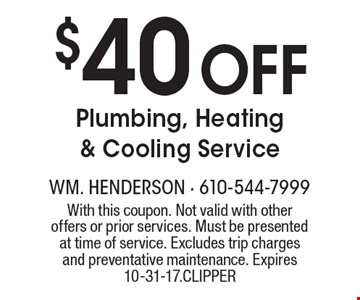 $40 Off Plumbing, Heating & Cooling Service. With this coupon. Not valid with other offers or prior services. Must be presented at time of service. Excludes trip charges and preventative maintenance. Expires 10-31-17. CLIPPER
