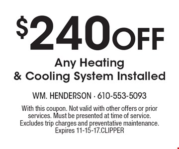 $240 Off Any Heating & Cooling System Installed. With this coupon. Not valid with other offers or prior services. Must be presented at time of service. Excludes trip charges and preventative maintenance. Expires 11-15-17. Clipper.