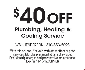 $40 Off Plumbing, Heating & Cooling Service. With this coupon. Not valid with other offers or prior services. Must be presented at time of service. Excludes trip charges and preventative maintenance. Expires 11-15-17. CLIPPER