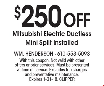 $250 Off Mitsubishi Electric Ductless Mini Split Installed. With this coupon. Not valid with other offers or prior services. Must be presented at time of service. Excludes trip charges and preventative maintenance. Expires 1-31-18. CLIPPER