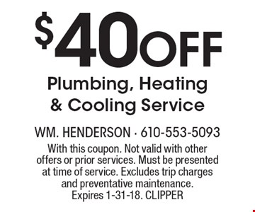 $40 Off Plumbing, Heating & Cooling Service. With this coupon. Not valid with other offers or prior services. Must be presented at time of service. Excludes trip charges and preventative maintenance. Expires 1-31-18. CLIPPER