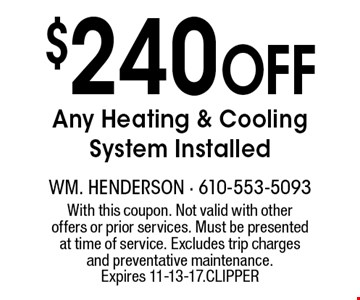 $240 Off Any Heating & Cooling System Installed. With this coupon. Not valid with other offers or prior services. Must be presented at time of service. Excludes trip charges and preventative maintenance. Expires 11-13-17. CLIPPER