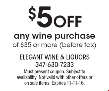 $5 off any wine purchase of $35 or more (before tax). Must present coupon. Subject to availability. Not valid with other offers or on sale items. Expires 11-11-16.