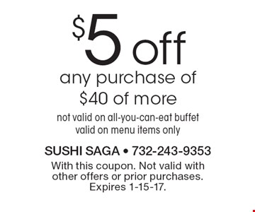$5 off any purchase of $40 of more. Not valid on all-you-can-eat buffet. Valid on menu items only. With this coupon. Not valid with other offers or prior purchases. Expires 1-15-17.