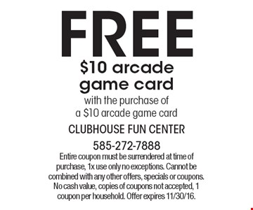 Free $10 arcade game card with the purchase of a $10 arcade game card. Entire coupon must be surrendered at time of purchase, 1x use only no exceptions. Cannot be combined with any other offers, specials or coupons. No cash value, copies of coupons not accepted, 1 coupon per household. Offer expires 11/30/16.