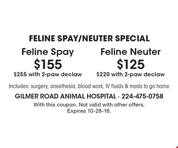 FELINE SPAY/NEUTER SPECIAL. $125 Feline Neuter, $220 with 2-paw declaw. $155 Feline Spay, $255 with 2-paw declaw. Includes: surgery, anesthesia, blood work, IV fluids & meds to go home. With this coupon. Not valid with other offers. Expires 10-28-16.
