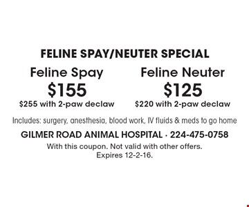 FELINE SPAY/NEUTER SPECIAL $125 Feline Neuter $220 with 2-paw declaw. $155 Feline Spay $255 with 2-paw declaw. Includes: surgery, anesthesia, blood work, IV fluids & meds to go home. With this coupon. Not valid with other offers. Expires 12-2-16.