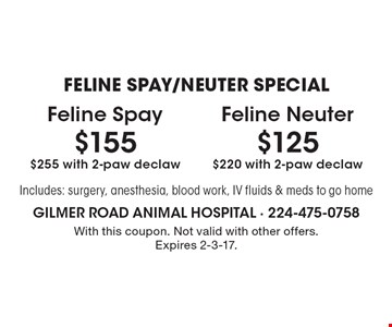 FELINE SPAY/NEUTER SPECIAL - $155 Feline Spay, $255 with 2-paw declaw OR $125 Feline Neuter, $220 with 2-paw declaw. Includes: surgery, anesthesia, blood work, IV fluids & meds to go home. With this coupon. Not valid with other offers. Expires 2-3-17.