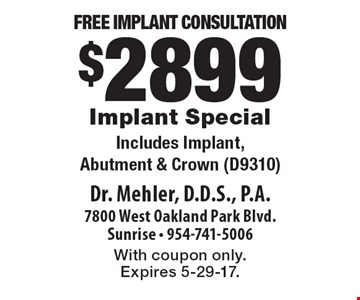 Free Implant Consultation. $2899 Implant Special. Includes Implant, Abutment & Crown (D9310). With coupon only. Expires 5-29-17.