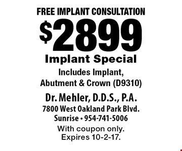 Free Implant Consultation. $2899 Implant Special. Includes Implant, Abutment & Crown (D9310). With coupon only. Expires 10-2-17.