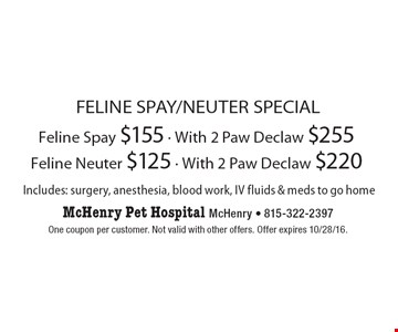Feline Spay/Neuter Special: Feline Spay $155 - With 2 Paw Declaw $255, Feline Neuter $125 - With 2 Paw Declaw $220. Includes: surgery, anesthesia, blood work, IV fluid & meds to go home. One coupon per customer. Not valid with other offers. Offer expires 10/28/16.