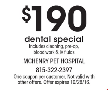 $190 dental special. Includes cleaning, pre-op, blood work & IV fluids. One coupon per customer. Not valid with other offers. Offer expires 10/28/16.