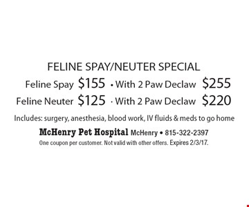 FELINE SPAY/NEUTER SPECIAL $155 Feline Spay. $255 - With 2 Paw Declaw. $125 Feline Neuter. $220 - With 2 Paw Declaw. Includes: surgery, anesthesia, blood work, IV fluids & meds to go home. One coupon per customer. Not valid with other offers. Expires 2/3/17.