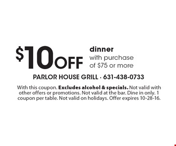 $10 Off dinner with purchase of $75 or more. With this coupon. Excludes alcohol & specials. Not valid with other offers or promotions. Not valid at the bar. Dine in only. 1 coupon per table. Not valid on holidays. Offer expires 10-28-16.