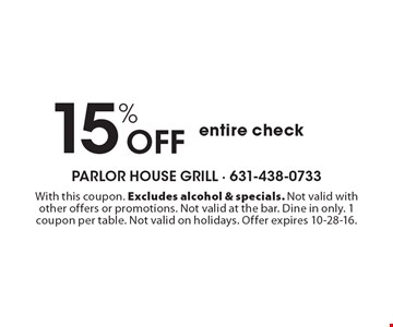 15% Off entire check. With this coupon. Excludes alcohol & specials. Not valid with other offers or promotions. Not valid at the bar. Dine in only. 1 coupon per table. Not valid on holidays. Offer expires 10-28-16.