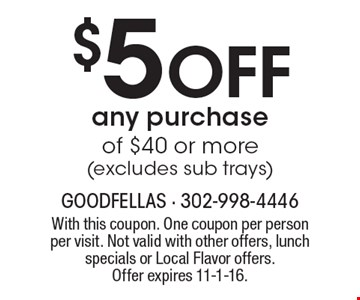$5 Off any purchase of $40 or more (excludes sub trays). With this coupon. One coupon per person per visit. Not valid with other offers, lunch specials or Local Flavor offers. Offer expires 11-1-16.