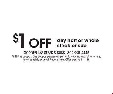 $1 Off any half or whole steak or sub. With this coupon. One coupon per person per visit. Not valid with other offers, lunch specials or Local Flavor offers. Offer expires 11-1-16.