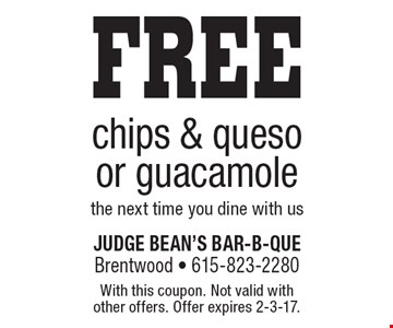 FREE chips & queso or guacamole the next time you dine with us. With this coupon. Not valid with other offers. Offer expires 2-3-17.