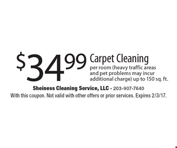 $34.99 Carpet Cleaning per room (heavy traffic areas and pet problems may incur additional charge) up to 150 sq. ft.. With this coupon. Not valid with other offers or prior services. Expires 2/3/17.