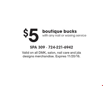 $5 boutique bucks with any nail or waxing service. Valid on all DMK, salon, nail care and jda designs merchandise. Expires 11/20/16.