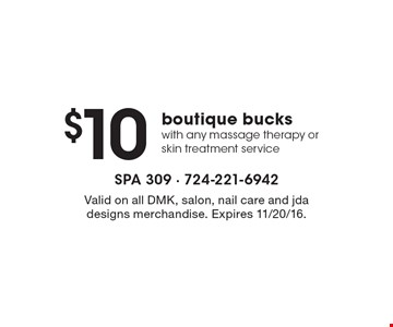 $10 boutique bucks with any massage therapy or skin treatment service. Valid on all DMK, salon, nail care and jda designs merchandise. Expires 11/20/16.