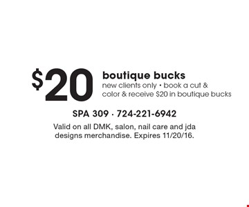 $20 boutique bucks, new clients only - book a cut & color & receive $20 in boutique bucks. Valid on all DMK, salon, nail care and jda designs merchandise. Expires 11/20/16.