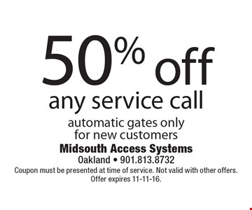 50% off any service call. Automatic gates only. For new customers. Coupon must be presented at time of service. Not valid with other offers. Offer expires 11-11-16.