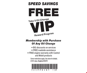 Speed Savings. Free Take 5 Oil Change VIP Reward Program Membership with purchase of any oil change. BIG discounts on services, FREE roadside assistance, FREE engine warranty with Castrol and Mobil products. Some restrictions apply. See store for details. A $10 value. Expires 5/5/17.