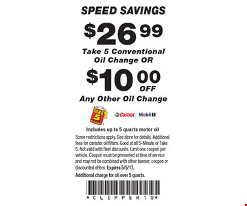 Speed Savings. $26.99 Take 5 Conventional Oil Change OR $10.00 off Any Other Oil Change. Includes up to 5 quarts motor oil. Some restrictions apply. See store for details. Additional fees for canister oil filters. Good at all 5-Minute or Take 5. Not valid with fleet discounts. Limit one coupon per vehicle. Coupon must be presented at time of service and may not be combined with other banner, coupon or discounted offers. Expires 5/5/17. Additional charge for oil over 5 quarts.