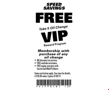 SPEEDSAVINGS FREE Take 5 oil change VIP reward program Membership with purchase of any oil change-	BIG discounts on services-	FREE roadside assistance-	FREE engine warranty with 	Castrol and Mobil Products. Some restrictions apply. See store for details.A $10.00 value. Expires 6/30/17.