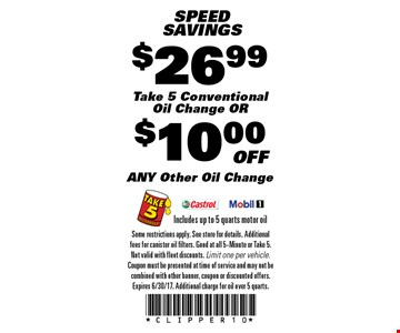 SPEEDSAVINGS ANY Other Oil Change Includes up to 5 quarts motor oil. Take 5 Conventional Oil Change OR Includes up to 5 quarts motor oil. Some restrictions apply. See store for details. Additional fees for canister oil filters. Good at all 5-Minute or Take 5. Not valid with fleet discounts. Limit one per vehicle. Coupon must be presented at time of service and may not be combined with other banner, coupon or discounted offers. Expires 6/30/17. Additional charge for oil over 5 quarts.