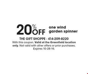 20% off one wind garden spinner. With this coupon. Valid at the Greenfield location only. Not valid with other offers or prior purchases. Expires 10-28-16.