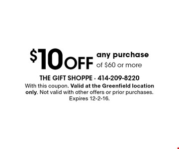 $10 OFF any purchase of $60 or more. With this coupon. Valid at the Greenfield location only. Not valid with other offers or prior purchases. Expires 12-2-16.
