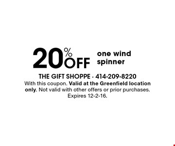 20% OFF one wind spinner. With this coupon. Valid at the Greenfield location only. Not valid with other offers or prior purchases. Expires 12-2-16.