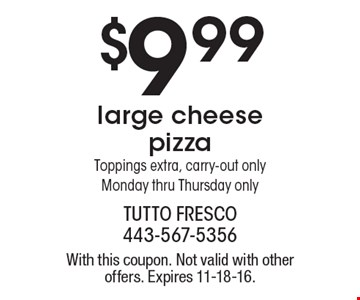 $9.99 large cheese pizza. Toppings extra, carry-out only. Monday thru Thursday only. With this coupon. Not valid with other offers. Expires 11-18-16.