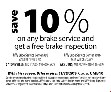 10 %saveon any brake service and get a free brake inspection. With this coupon. Offer expires 11/30/2016Code: CMB10Good only at participating locations listed. Must present coupons at time of service. Not valid with any other offer for the same service. Jiffy Lube, the Jiffy Lube design mark and Jiffy Lube Signature Service are registered trademarks of Jiffy Lube International Inc. all rights reserved.