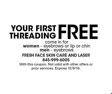 Free Your First Threading come in for women - eyebrows or lip or chin men - eyebrows. With this coupon. Not valid with other offers or prior services. Expires 12/9/16.