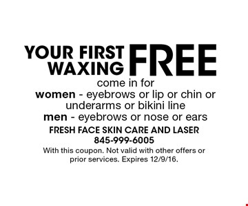 Free Your First Waxing come in for women - eyebrows or lip or chin orunderarms or bikini line men - eyebrows or nose or ears. With this coupon. Not valid with other offers or prior services. Expires 12/9/16.