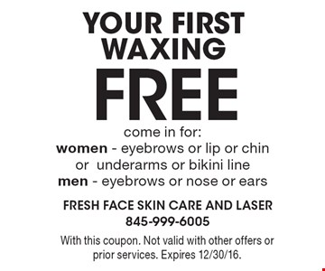 Your First Waxing Free come in for: women - eyebrows or lip or chin or underarms or bikini line, men - eyebrows or nose or ears. With this coupon. Not valid with other offers or prior services. Expires 12/30/16.