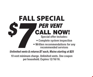 Fall Special $7Special offer includes: - Complete system inspection - Written recommendations for any recommended services Unlimited vents & returns $7 each, Mains starting at $25. 10 vent minimum charge. Unlimited vents. One coupon per household. Expires 12/16/16.