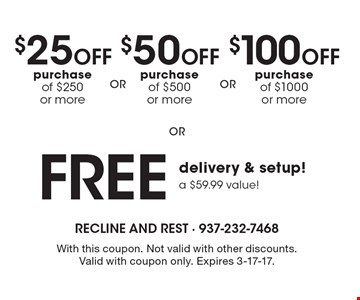 $25 Off purchase of $250 or more OR $50 Off purchase of $500 or more OR $100 Off purchase of $1000 or more OR Free delivery & setup a $59.99 value! With this coupon. Not valid with other discounts. Valid with coupon only. Expires 3-17-17.