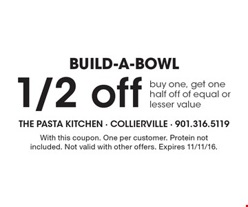 BUILD-A-BOWL! 1/2 off buy one, get one half off of equal or lesser value. With this coupon. One per customer. Protein not included. Not valid with other offers. Expires 11/11/16.