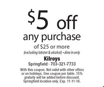 $5 off any purchase of $25 or more (excluding lobster & alcohol) - dine in only. With this coupon. Not valid with other offers or on holidays. One coupon per table. 15% gratuity will be added before discount. Springfield location only. Exp. 11-11-16.